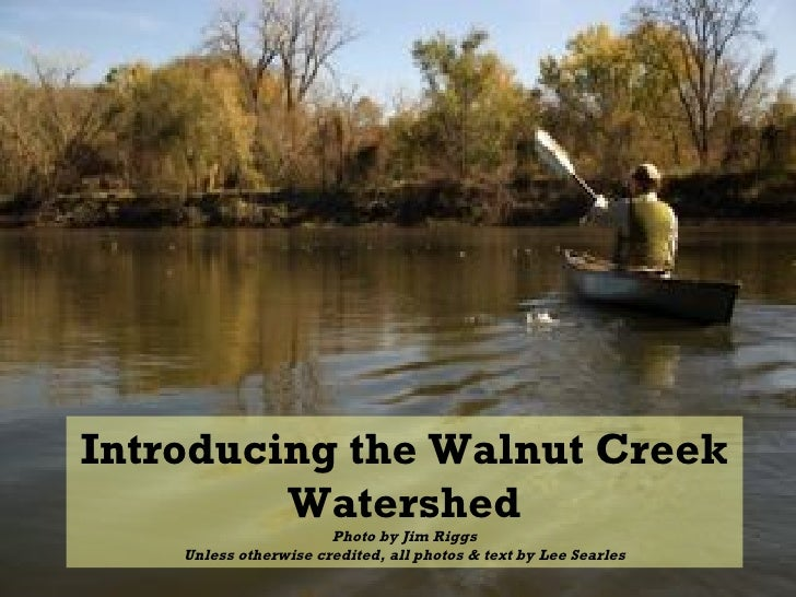 Introducing the Walnut Creek Watershed Photo by Jim Riggs Unless otherwise credited, all photos & text by Lee Searles