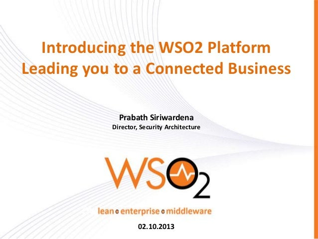 Introducing the WSO2 Platform Leading you to a Connected Business Prabath Siriwardena Director, Security Architecture 02.1...