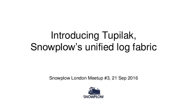 Introducing Tupilak, Snowplow's unified log fabric Snowplow London Meetup #3, 21 Sep 2016