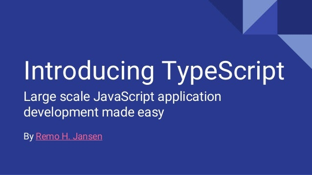 Introducing TypeScript Large scale JavaScript application development made easy By Remo H. Jansen