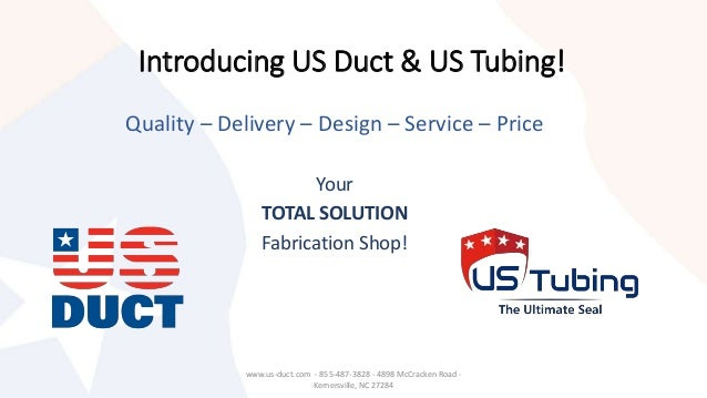 Introducing US Duct & US Tubing! Quality – Delivery – Design – Service – Price Your TOTAL SOLUTION Fabrication Shop! www.u...