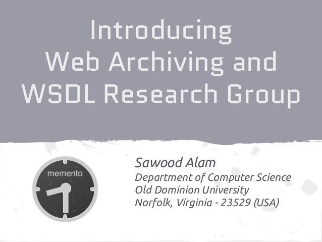 Introducing Web Archiving and WSDL Research Group Sawood Alam Department of Computer Science Old Dominion University Norfo...