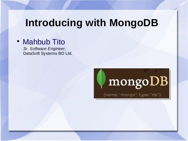 Introducing with MongoDB  Mahbub Tito Sr. Software Engineer, DataSoft Systems BD Ltd.