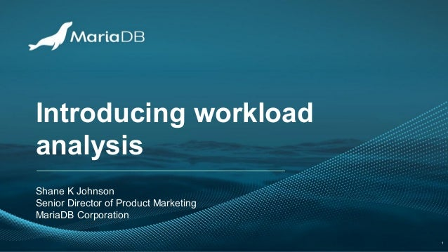 Introducing workload analysis Shane K Johnson Senior Director of Product Marketing MariaDB Corporation 1