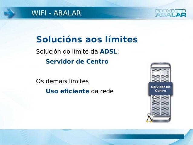 WIFI - ABALAR Solucións aos límites Solución do límite da ADSL:    Servidor de Centro Os demais límites    Uso eficiente d...