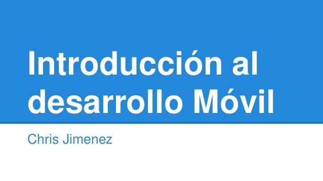 Introducción al desarrollo Móvil Chris Jimenez