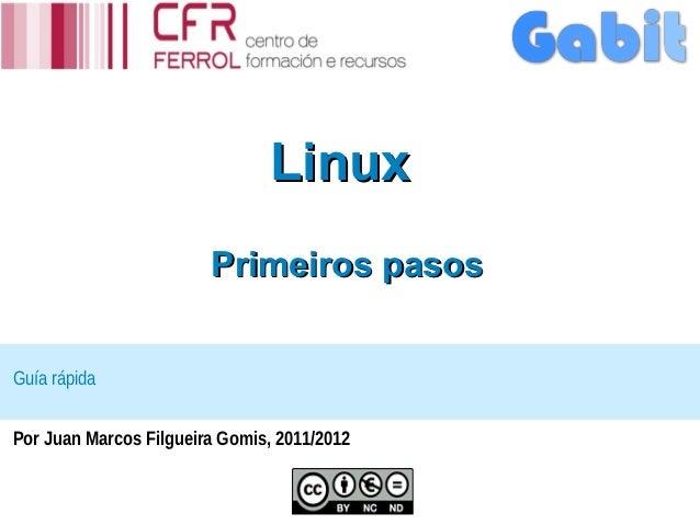 Linux                        Primeiros pasosGuía rápidaPor Juan Marcos Filgueira Gomis, 2011/2012