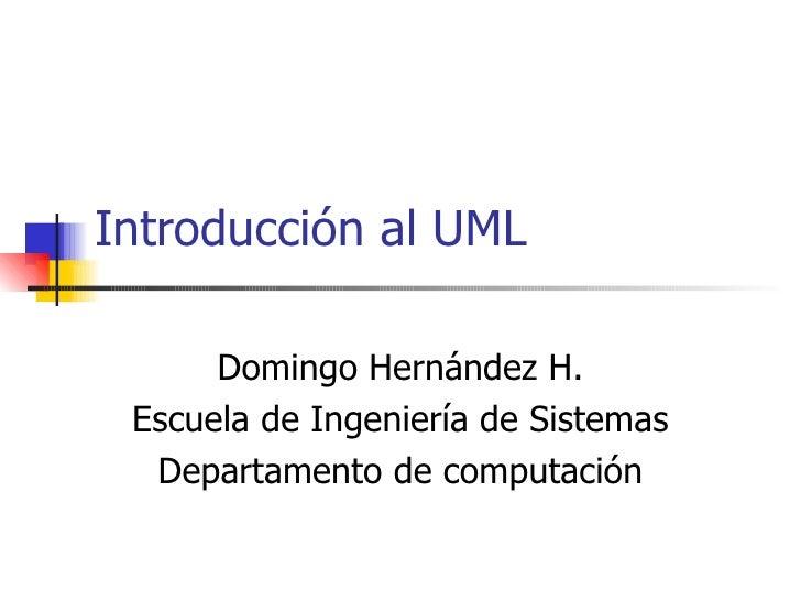 Introducción al UML      Domingo Hernández H. Escuela de Ingeniería de Sistemas  Departamento de computación