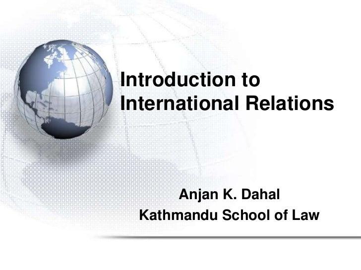 Introduction toInternational Relations      Anjan K. Dahal Kathmandu School of Law