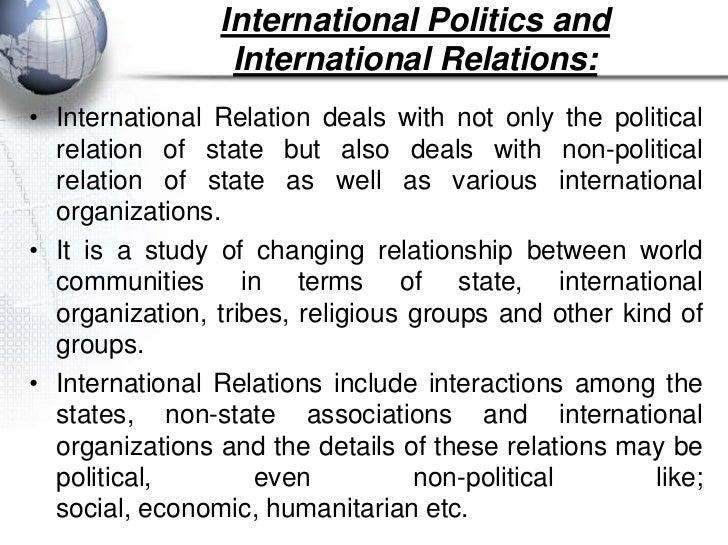 International Politics and                 International Relations:• International Relation deals with not only the politi...