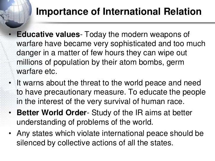 Importance of International Relation• Educative values- Today the modern weapons of  warfare have became very sophisticate...