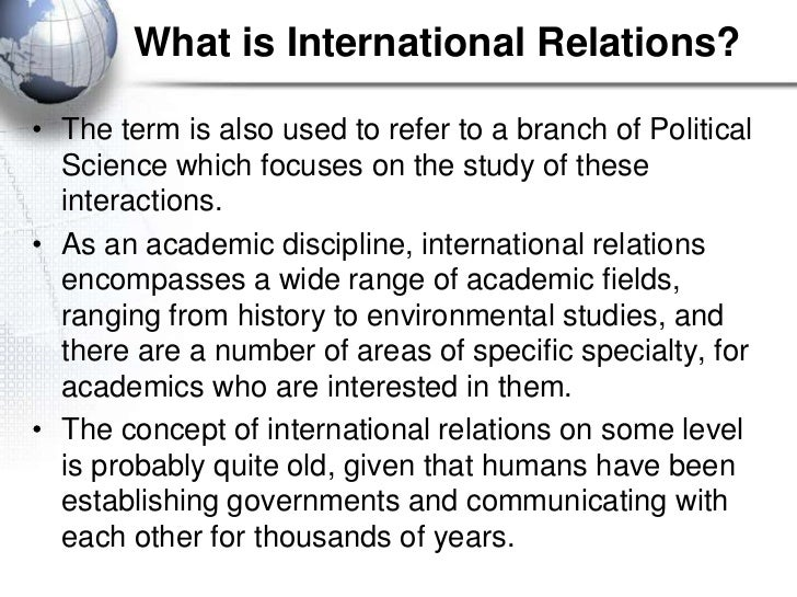 What is International Relations?• The term is also used to refer to a branch of Political  Science which focuses on the st...