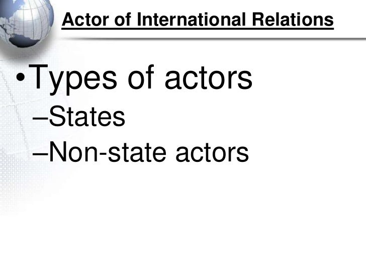 Actor of International Relations•Types of actors –States –Non-state actors