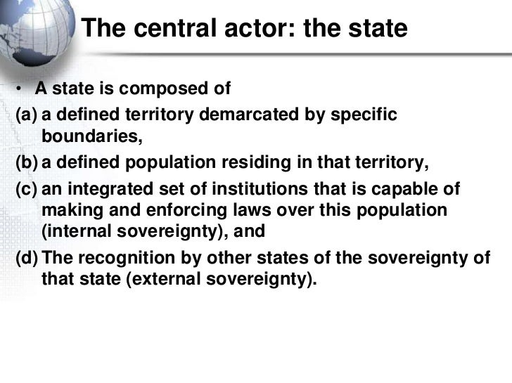 The central actor: the state• A state is composed of(a) a defined territory demarcated by specific    boundaries,(b) a def...