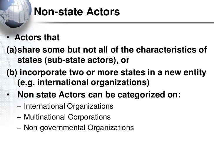 Non-state Actors• Actors that(a)share some but not all of the characteristics of   states (sub-state actors), or(b) incorp...