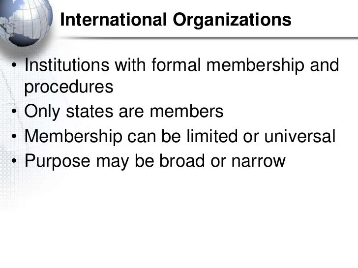 International Organizations• Institutions with formal membership and  procedures• Only states are members• Membership can ...