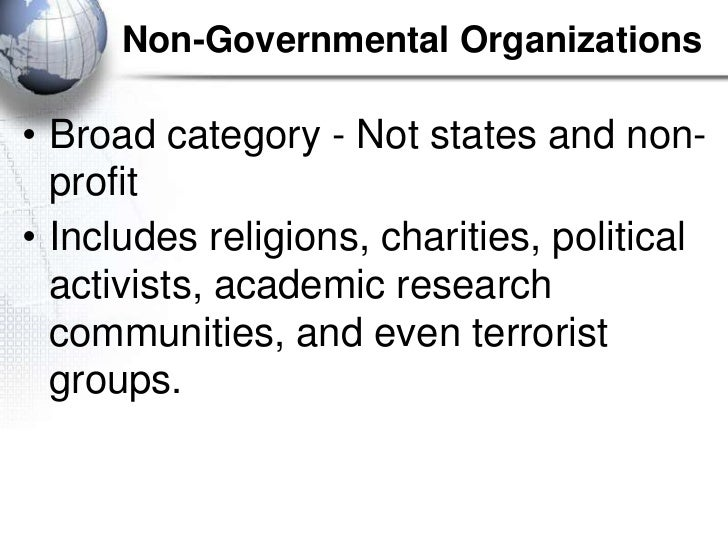 Non-Governmental Organizations• Broad category - Not states and non-  profit• Includes religions, charities, political  ac...