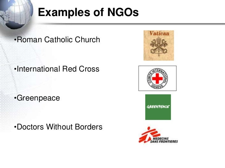 Examples of NGOs•Roman Catholic Church•International Red Cross•Greenpeace•Doctors Without Borders