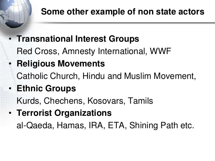 Some other example of non state actors• Transnational Interest Groups  Red Cross, Amnesty International, WWF• Religious Mo...