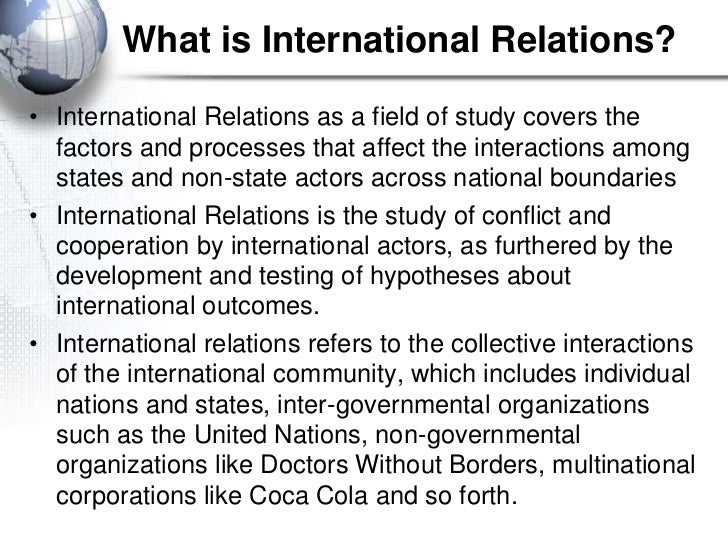 What is International Relations?• International Relations as a field of study covers the  factors and processes that affec...