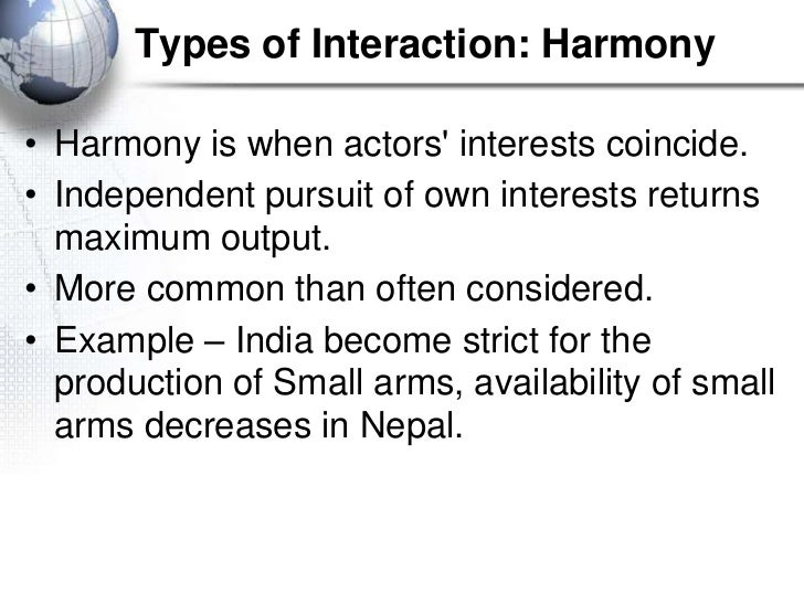 Types of Interaction: Harmony• Harmony is when actors interests coincide.• Independent pursuit of own interests returns  m...