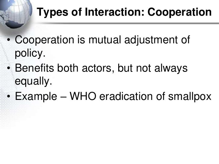 Types of Interaction: Cooperation• Cooperation is mutual adjustment of  policy.• Benefits both actors, but not always  equ...
