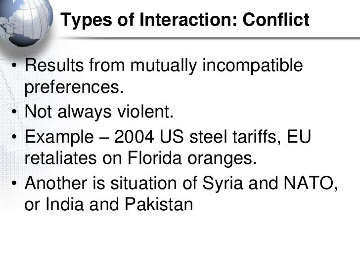 Types of Interaction: Conflict• Results from mutually incompatible  preferences.• Not always violent.• Example – 2004 US s...