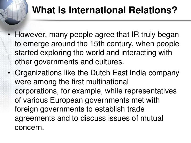 What is International Relations?• However, many people agree that IR truly began  to emerge around the 15th century, when ...