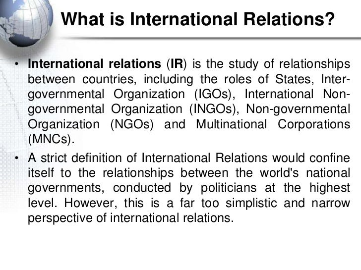 What is International Relations?• International relations (IR) is the study of relationships  between countries, including...
