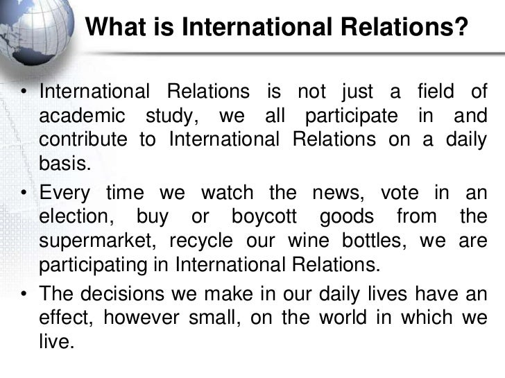 What is International Relations?• International Relations is not just a field of  academic study, we all participate in an...