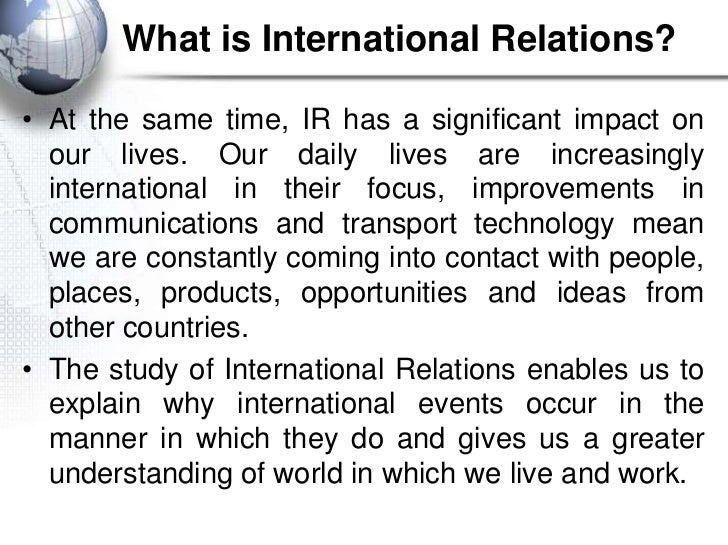 What is International Relations?• At the same time, IR has a significant impact on  our lives. Our daily lives are increas...
