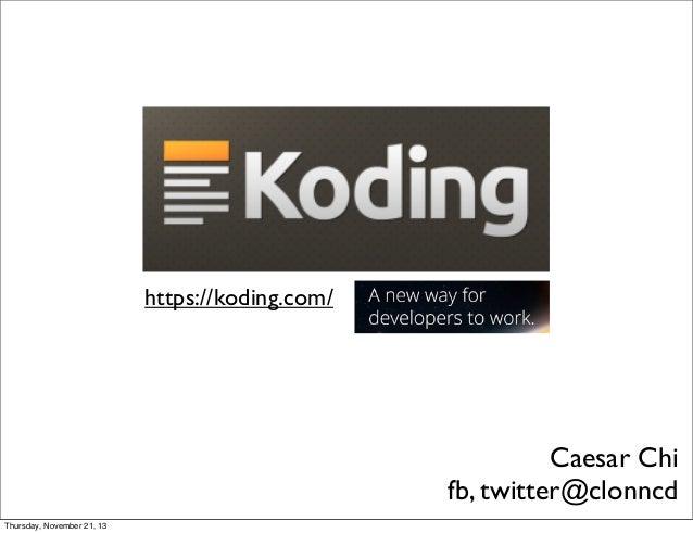 https://koding.com/  Caesar Chi fb, twitter@clonncd Thursday, November 21, 13