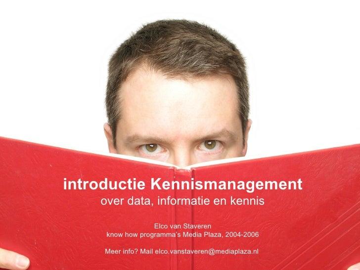 introductie Kennismanagement over data, informatie en kennis Elco van Staveren know how programma's Media Plaza, 2004-2006...