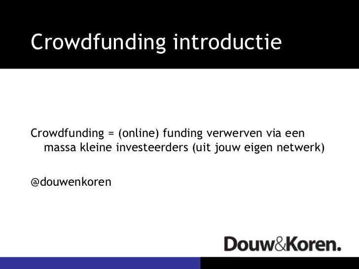 Crowdfunding introductieCrowdfunding = (online) funding verwerven via een  massa kleine investeerders (uit jouw eigen netw...