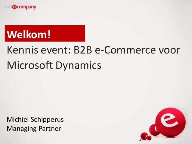 Welkom! Kennis event: B2B e-Commerce voor Microsoft Dynamics Michiel Schipperus Managing Partner