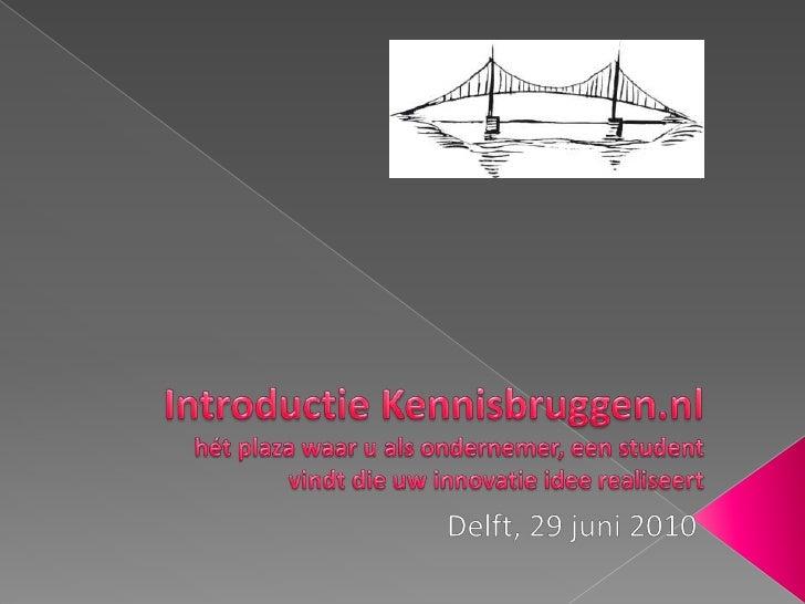Introductie Kennisbruggen.nlhét plaza waar u als ondernemer, een student vindt die uw innovatie idee realiseert<br />Delft...