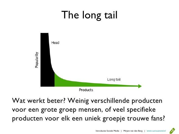 The long tail     Wat werkt beter? Weinig verschillende producten voor een grote groep mensen, of veel specifieke producten...