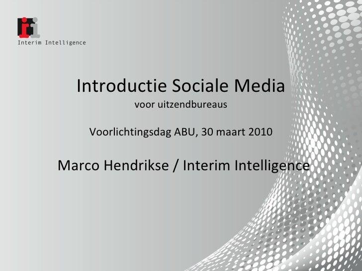 Introductie Sociale Media voor uitzendbureaus Voorlichtingsdag ABU, 30 maart 2010 Marco Hendrikse / Interim Intelligence
