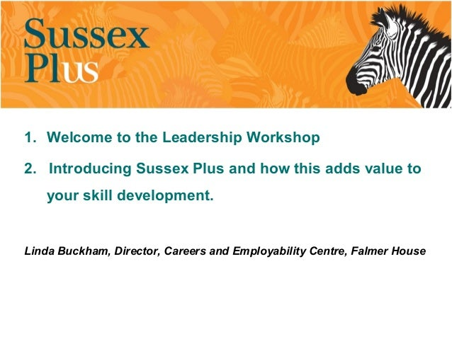 1. Welcome to the Leadership Workshop 2. Introducing Sussex Plus and how this adds value to your skill development. Linda ...