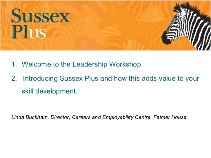 1. Welcome to the Leadership Workshop2. Introducing Sussex Plus and how this adds value to your    skill development.Linda...