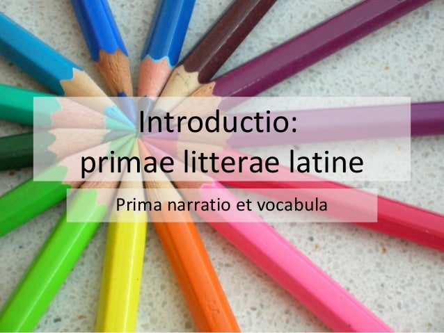 Introductio: primae litterae latine Prima narratio et vocabula