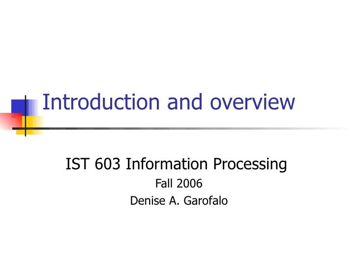 Introduction and overview IST 603 Information Processing  Fall 2006 Denise A. Garofalo