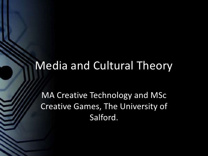 Media and Cultural Theory<br />MA Creative Technology and MSc Creative Games, The University of Salford.<br />