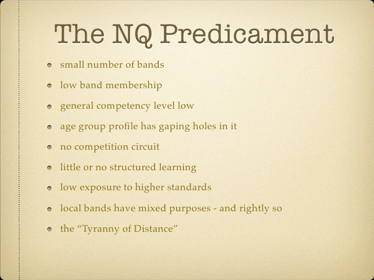 The NQ Predicament small number of bands  low band membership  general competency level low  age group profile has gaping h...