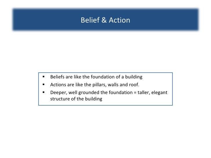 <ul><li>Beliefs are like the foundation of a building </li></ul><ul><li>Actions are like the pillars, walls and roof. </li...