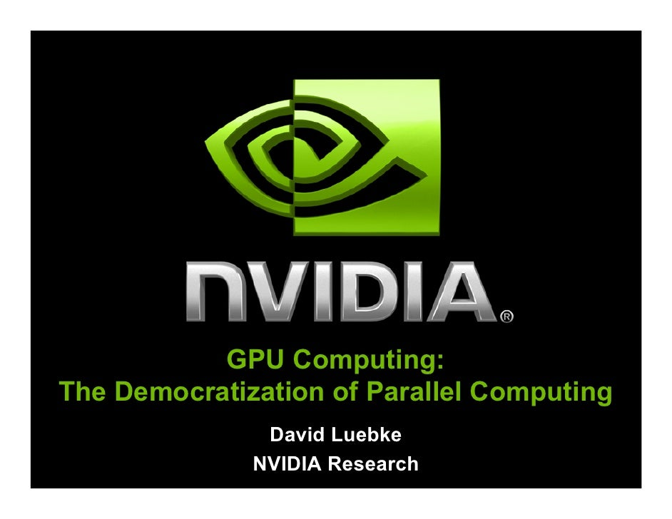 GPU Computing: The Democratization of Parallel Computing                David Luebke               NVIDIA Research