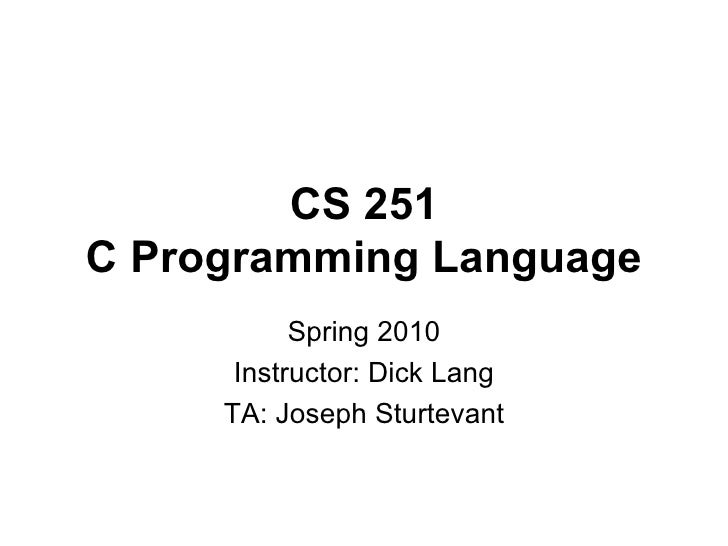 CS 251 C Programming Language Spring 2010 Instructor: Dick Lang TA: Joseph Sturtevant