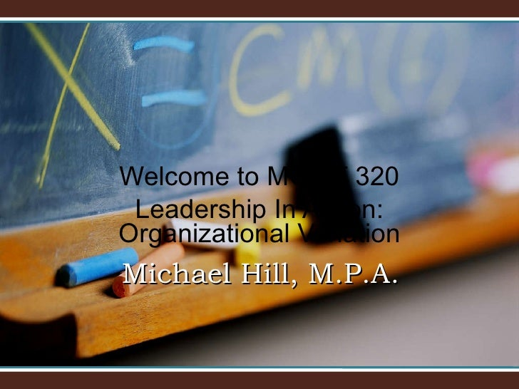 Welcome to MGMT 320 Leadership In Action: Organizational Variation Michael Hill, M.P.A.