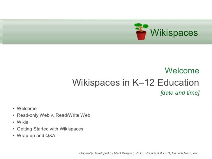 Welcome Wikispaces in K–12 Education [date and time] •  Welcome •  Read-only Web v. Read/Write Web •  Wikis •  Getting Sta...
