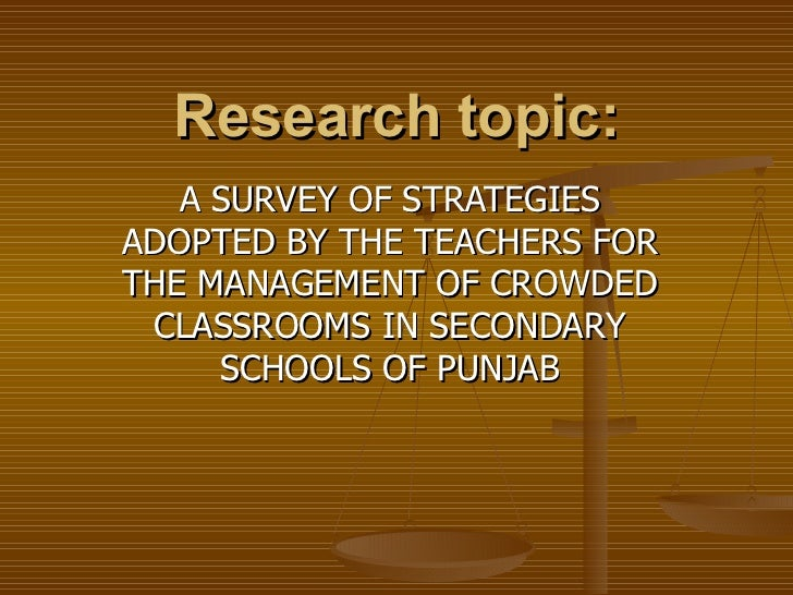 Research topic: A SURVEY OF STRATEGIES ADOPTED BY THE TEACHERS FOR THE MANAGEMENT OF CROWDED CLASSROOMS IN SECONDARY SCHOO...